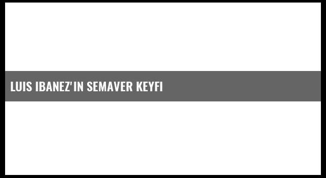 Luis Ibanez'in Semaver Keyfi