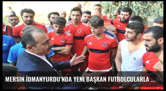 Mersin İdmanyurdu'nda yeni başkan futbolcularla buluştu