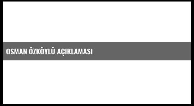 Osman Özköylü Açıklaması