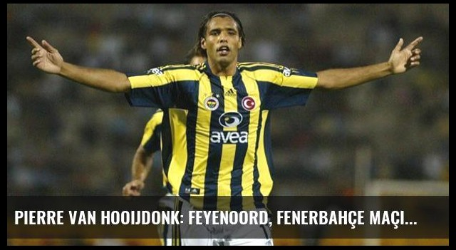 Pierre van Hooijdonk: Feyenoord, Fenerbahçe Maçında Bir Adım Önde