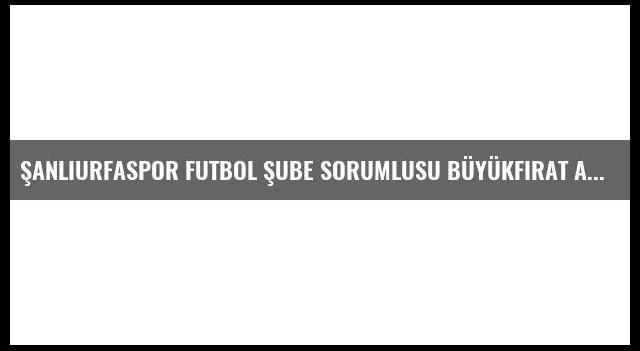 Şanlıurfaspor Futbol Şube Sorumlusu Büyükfırat Açıklaması