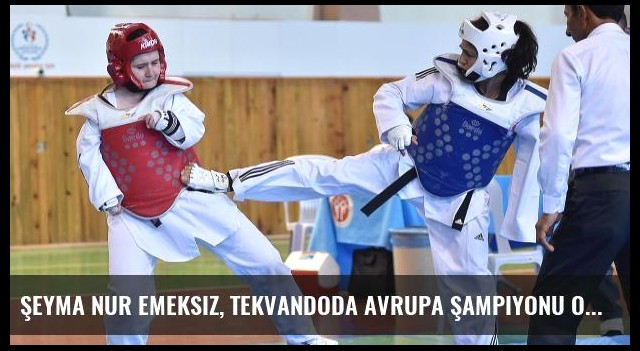 Şeyma Nur Emeksiz, Tekvandoda Avrupa Şampiyonu Oldu