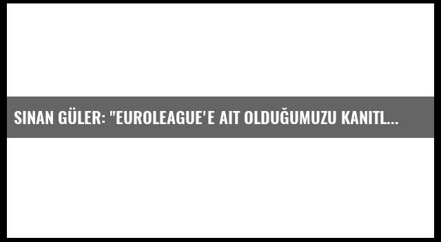 Sinan Güler: 'Euroleague'e Ait Olduğumuzu Kanıtlamak Zorundayız'