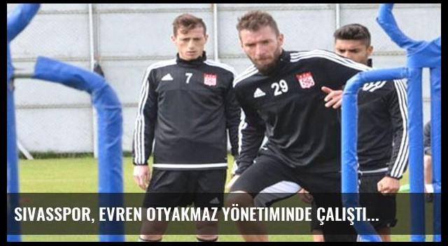 Sivasspor, Evren Otyakmaz yönetiminde çalıştı