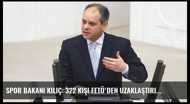 Spor Bakanı Kılıç: 322 Kişi FETÖ'den Uzaklaştırıldı