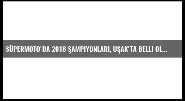 Süpermoto'da 2016 Şampiyonları, Uşak'ta Belli Olacak