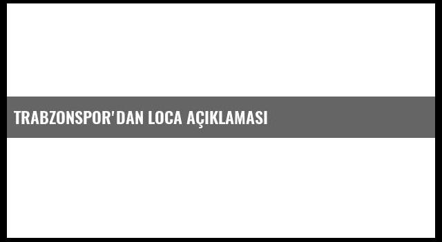 Trabzonspor'dan Loca Açıklaması