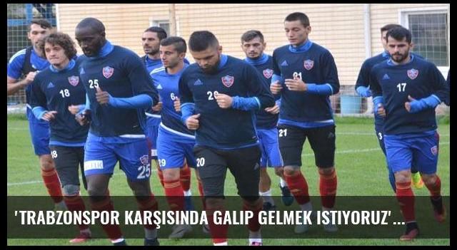'Trabzonspor karşısında galip gelmek istiyoruz'
