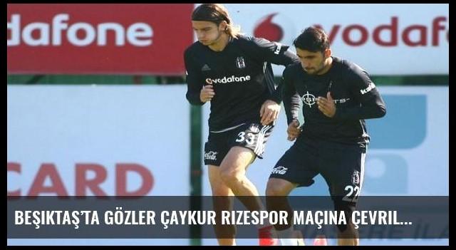 Beşiktaş'ta gözler Çaykur Rizespor maçına çevrildi
