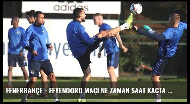 Fenerbahçe - Feyenoord maçı ne zaman saat kaçta hangi kanalda şifreli mi? (Canlı)