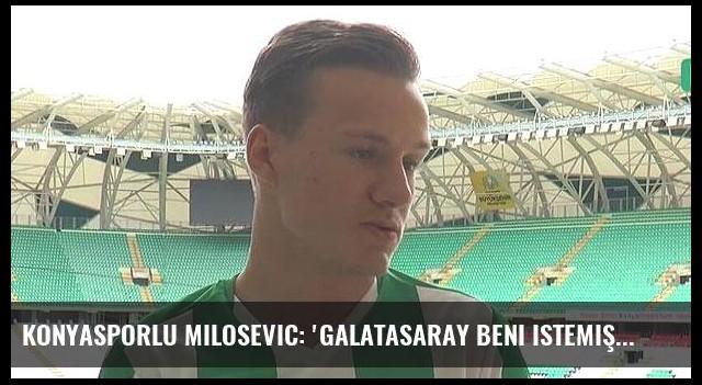 Konyasporlu Milosevic: 'Galatasaray beni istemişti'
