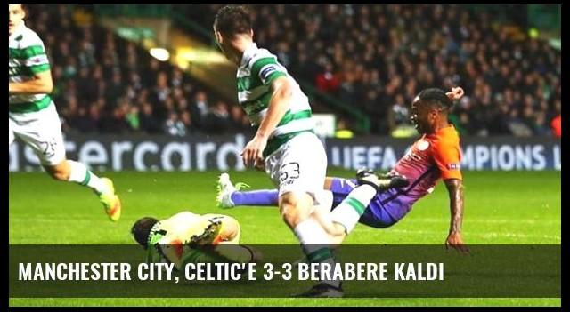 Manchester City, Celtic'e 3-3 Berabere Kaldı