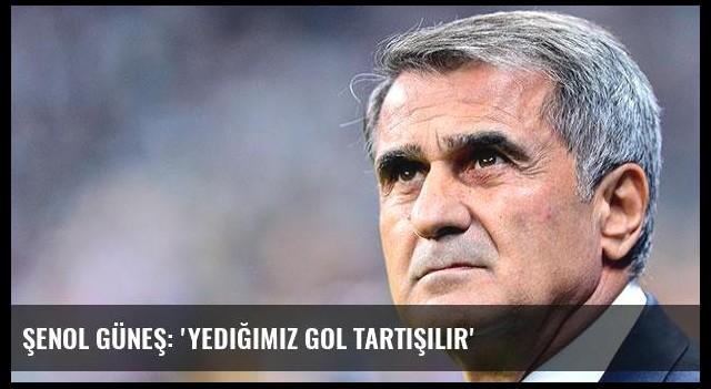 Şenol Güneş: 'Yediğimiz gol tartışılır'