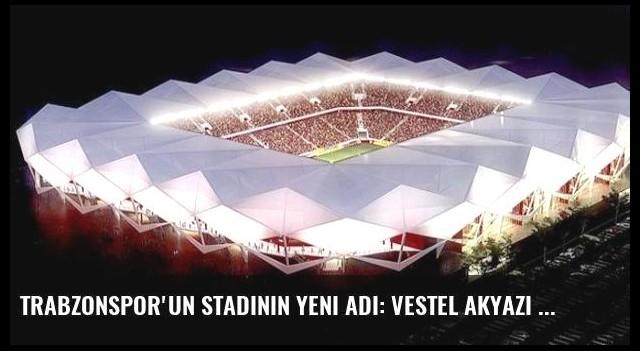 Trabzonspor'un Stadının Yeni Adı: Vestel Akyazı Stadı
