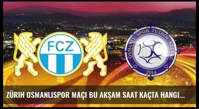 Zürih Osmanlıspor maçı bu akşam saat kaçta hangi kanaldan canlı yayınlanacak?