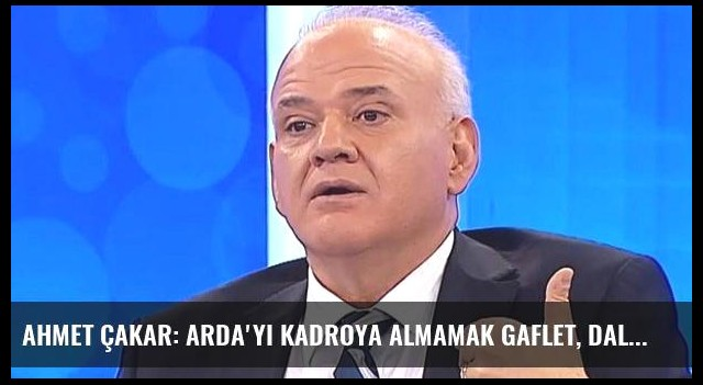 Ahmet Çakar: Arda'yı Kadroya Almamak Gaflet, Dalalet Hatta Hıyanettir