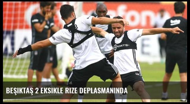Beşiktaş 2 eksikle Rize deplasmanında