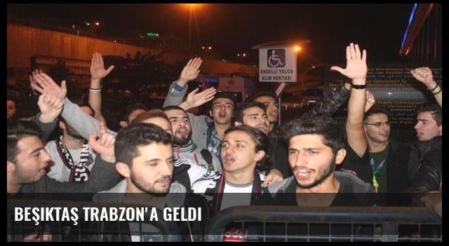 Beşiktaş Trabzon'a geldi