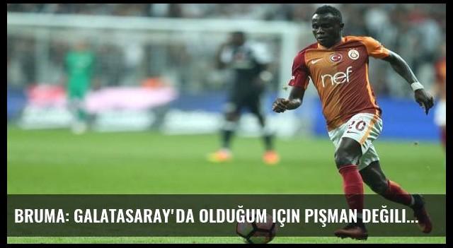 Bruma: Galatasaray'da olduğum için pişman değilim