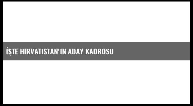 İşte Hırvatistan'ın Aday Kadrosu