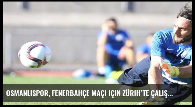 Osmanlıspor, Fenerbahçe maçı için Zürih'te çalıştı
