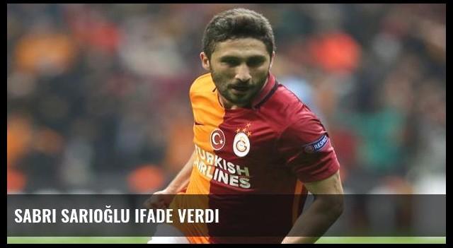 Sabri Sarıoğlu ifade verdi