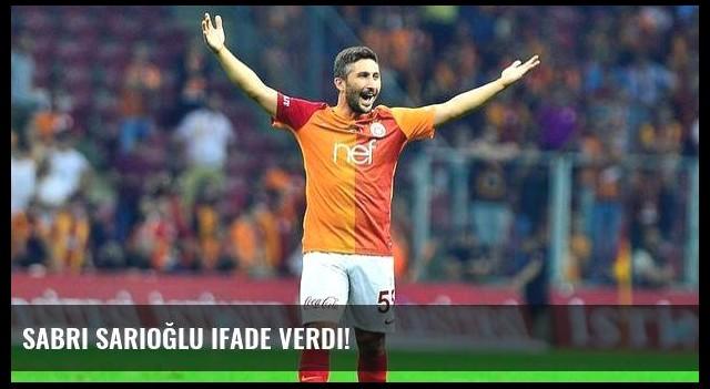 Sabri Sarıoğlu ifade verdi!