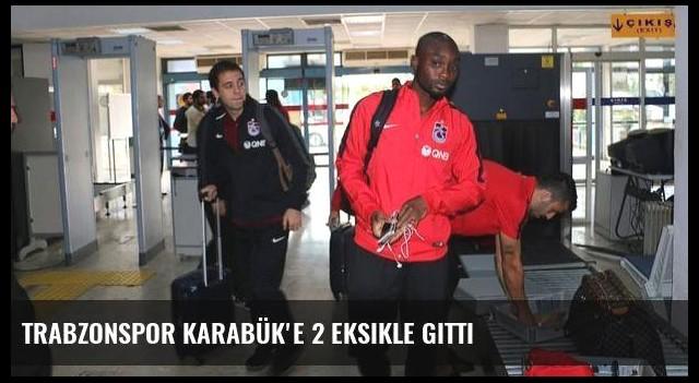 Trabzonspor Karabük'e 2 eksikle gitti