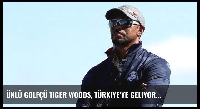 Ünlü golfçü Tiger Woods, Türkiye'ye geliyor