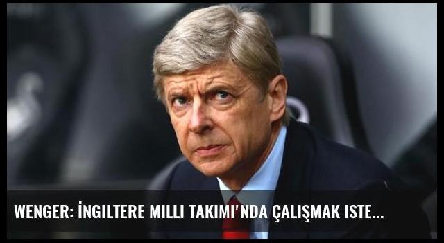 Wenger: İngiltere Milli Takımı'nda çalışmak isterim...