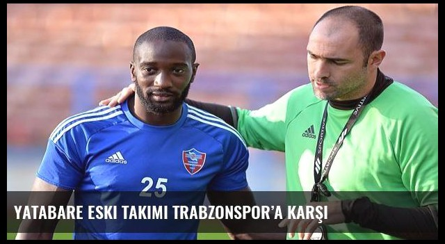 Yatabare eski takımı Trabzonspor'a karşı