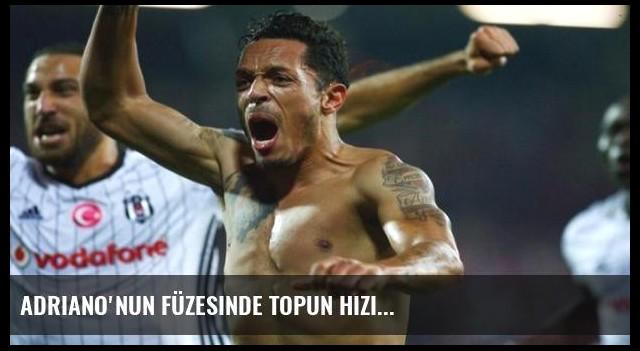 Adriano'nun füzesinde topun hızı...