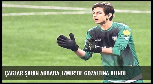Çağlar Şahin Akbaba, İzmir'de gözaltına alındı