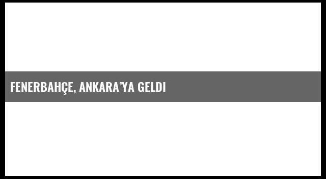 Fenerbahçe, Ankara'ya geldi