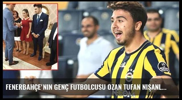 Fenerbahçe'nin Genç Futbolcusu Ozan Tufan Nişanlandı