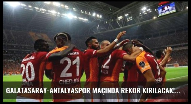 Galatasaray-Antalyaspor maçında rekor kırılacak!