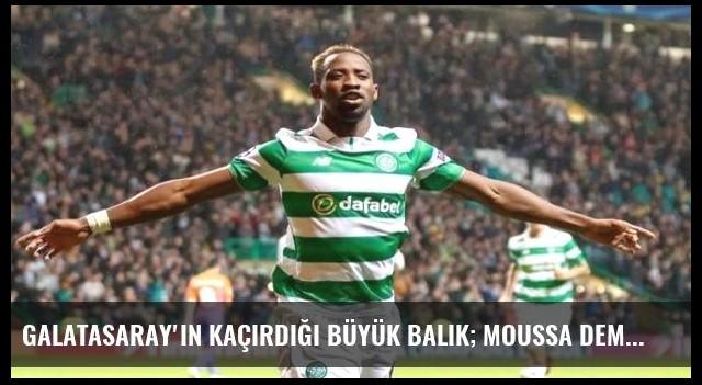Galatasaray'ın kaçırdığı büyük balık; Moussa Dembele