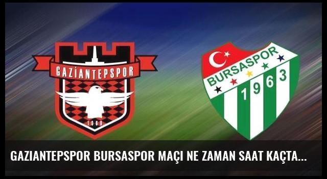 Gaziantepspor Bursaspor maçı ne zaman saat kaçta hangi kanalda?