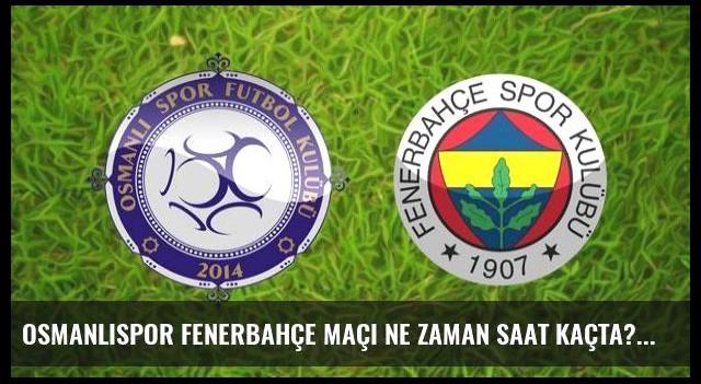 Osmanlıspor Fenerbahçe maçı ne zaman saat kaçta?