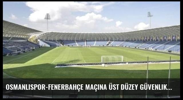 Osmanlıspor-Fenerbahçe maçına üst düzey güvenlik önlemi