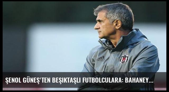 Şenol Güneş'ten Beşiktaşlı futbolculara: Bahaneye yer yok!
