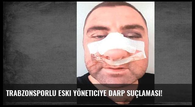 Trabzonsporlu eski yöneticiye darp suçlaması!