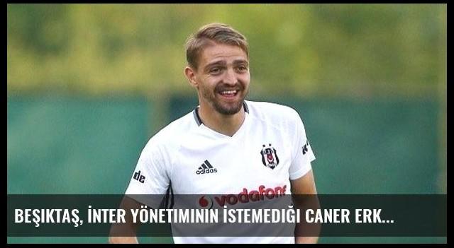 Beşiktaş, İnter Yönetiminin İstemediği Caner Erkin'in Bonservisini Alacak
