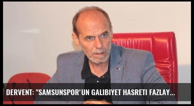 Dervent: 'Samsunspor'un Galibiyet Hasreti Fazlaydı'