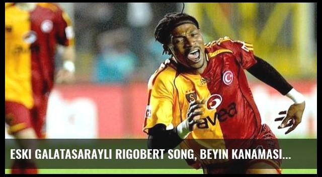 Eski Galatasaraylı Rigobert Song, Beyin Kanaması Sonucu Felç Geçirdi