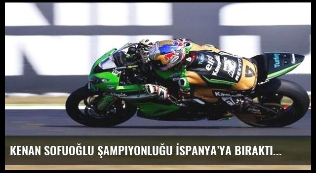Kenan Sofuoğlu şampiyonluğu İspanya'ya bıraktı