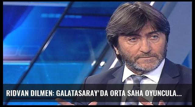Rıdvan Dilmen: Galatasaray'da orta saha oyuncuları al-verci