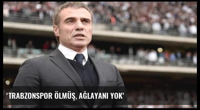 'Trabzonspor ölmüş, ağlayanı yok'