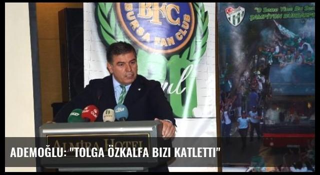 Ademoğlu: 'Tolga Özkalfa Bizi Katletti'