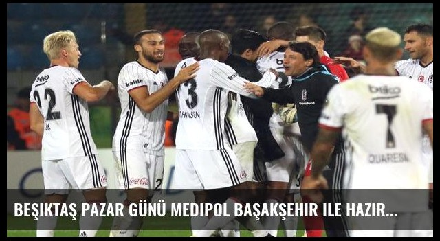 Beşiktaş Pazar günü Medipol Başakşehir ile hazırlık maçı yapacak
